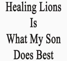 Healing Lions Is What My Son Does Best  by supernova23