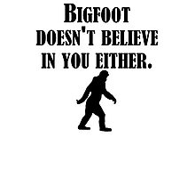 Bigfoot Doesn't Believe In You Either Photographic Print
