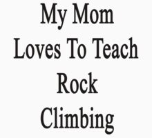 My Mom Loves To Teach Rock Climbing  by supernova23