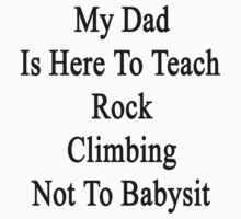 My Dad Is Here To Teach Rock Climbing Not To Babysit  by supernova23