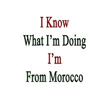 I Know What I'm Doing I'm From Morocco  Photographic Print