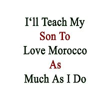 I'll Teach My Son To Love Morocco As Much As I Do  Photographic Print