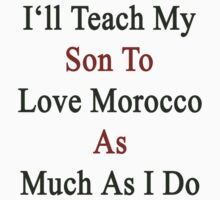 I'll Teach My Son To Love Morocco As Much As I Do  by supernova23