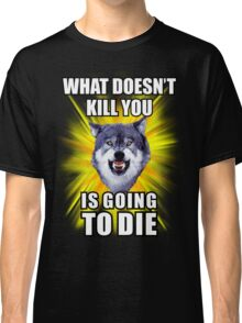 Courage Wolf - What doesn't kill you is going to die Classic T-Shirt