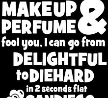 dont let the makeup and perfume fool you i can go from delightful to diehard in 2 seconds flat sandiego 2 by tdesignz