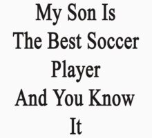 My Son Is The Best Soccer Player And You Know It by supernova23
