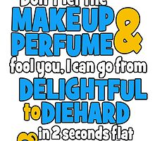 don't let the makeup and perfume fool you i can go from delightful to diehard in 2 seconds flat sandiego by tdesignz