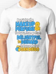 don't let the makeup and perfume fool you i can go from delightful to diehard in 2 seconds flat sandiego T-Shirt