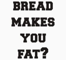 Bread Makes You Fat by MisfitDemeanor