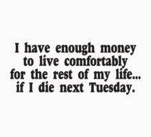 I have enough money to live comfortably for the rest of my life, if I die next Tuesday. by SlubberBub