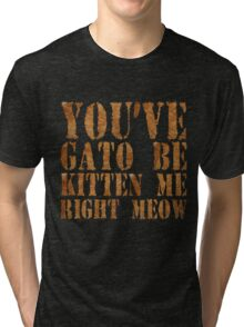 You've gato to be kitten me right meow Tri-blend T-Shirt