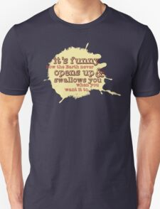 """It's funny how the Earth never opens up and swallows you..."" (Buffy the Vampire Slayer) T-Shirt"