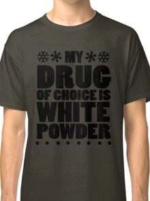 My drug of choice is white powder Classic T-Shirt