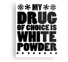 My drug of choice is white powder Metal Print