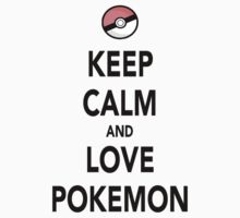 Keep Calm and Love Pokemon by LusciousSeaL
