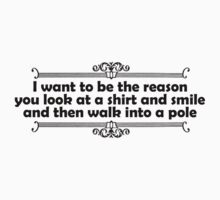 I want to be the reason you look at a shirt and smile and walk into a pole Kids Tee