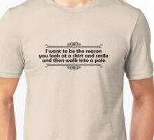 I want to be the reason you look at a shirt and smile and walk into a pole Unisex T-Shirt