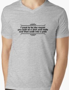 I want to be the reason you look at a shirt and smile and walk into a pole Mens V-Neck T-Shirt