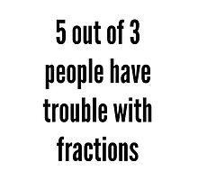 5 out of 3 people have trouble with fractions by The-Nerd-Verse