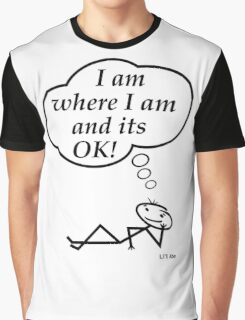 I am where I am and its OK! Graphic T-Shirt