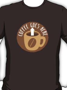 Coffee goes here! with arrow up and a coffee mug T-Shirt