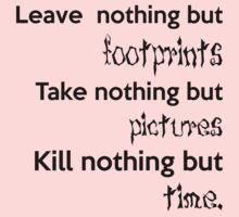 Leave Nothing But Footprints, Take Nothing But Pictures, Kill Nothing But Time (black ink) by Max Effort