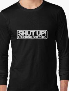 Shut Up, I Got This Long Sleeve T-Shirt