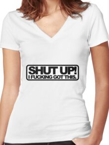 Shut Up!, I Fucking Got This. Women's Fitted V-Neck T-Shirt