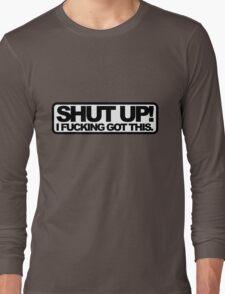 Shut Up!, I Fucking Got This. Long Sleeve T-Shirt
