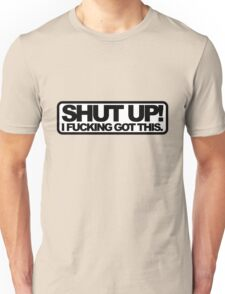 Shut Up!, I Fucking Got This. Unisex T-Shirt