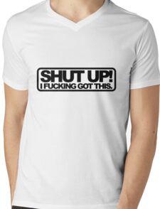 Shut Up!, I Fucking Got This. Mens V-Neck T-Shirt
