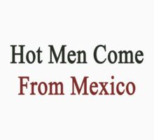 Hot Men Come From Mexico  by supernova23