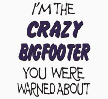 I'm The Crazy Bigfooter You Were Warned About  by thebigfootstore