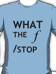 What the f Stop T-Shirt
