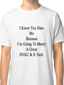 I Know You Hate Me Because I'm Going To Marry A Great HVAC & R Tech  Classic T-Shirt