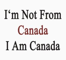 I'm Not From Canada I Am Canada  by supernova23