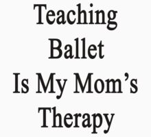 Teaching Ballet Is My Mom's Therapy  by supernova23