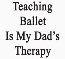Teaching Ballet Is My Dad's Therapy  by supernova23