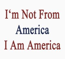 I'm Not From America I Am America  by supernova23