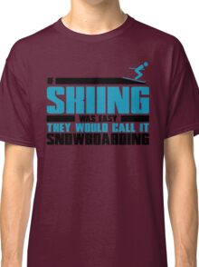 If skiing was easy, they would call it Snowboarding Classic T-Shirt