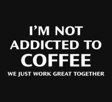 I'm Not Addicted To Coffee. We Just Work Great Together. by BrightDesign