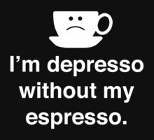 I'm Depresso Without My Espresso by BrightDesign