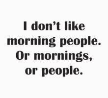 I Don't Like Morning People. Or Mornings, Or People. by BrightDesign