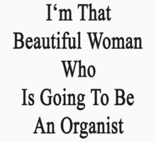I'm That Beautiful Woman Who Is Going To Be An Organist  by supernova23