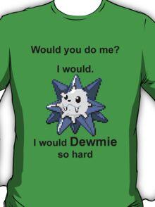 Would you do me? I'd Dewmie. T-Shirt