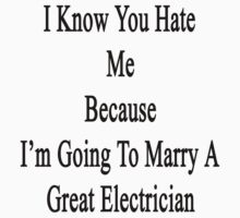 I Know You Hate Me Because I'm Going To Marry A Great Electrician  by supernova23