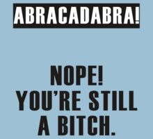 Abracadabra! Nope You're still a Bitch by artemisd