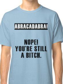 Abracadabra! Nope You're still a Bitch Classic T-Shirt