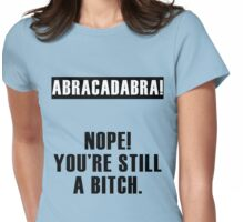 Abracadabra! Nope You're still a Bitch Womens Fitted T-Shirt