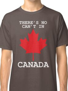 There's No Can't In Canada Classic T-Shirt
